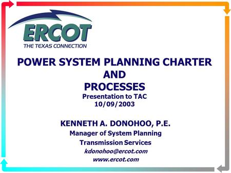 POWER SYSTEM PLANNING CHARTER AND PROCESSES Presentation to TAC 10/09/2003 KENNETH A. DONOHOO, P.E. Manager of System Planning Transmission Services