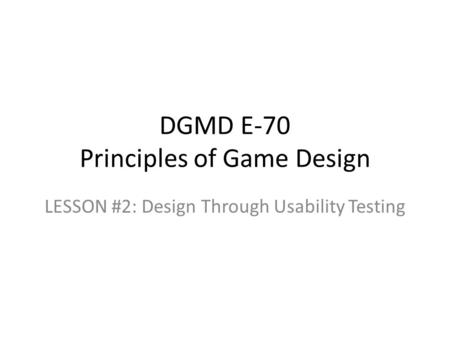 DGMD E-70 Principles of Game Design LESSON #2: Design Through Usability Testing.