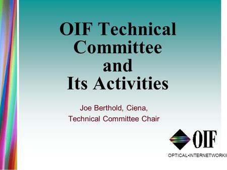 OPTICALINTERNETWORKINGFORUM OIF Technical Committee and Its Activities Joe Berthold, Ciena, Technical Committee Chair.