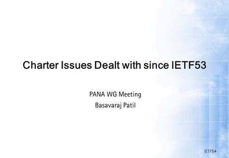 IETF54 Charter Issues Dealt with since IETF53 PANA WG Meeting Basavaraj Patil.