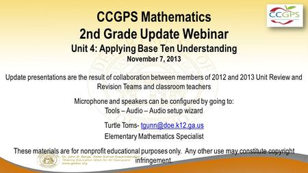 CCGPS Mathematics 2nd Grade Update Webinar Unit 4: Applying Base Ten Understanding November 7, 2013 Update presentations are the result of collaboration.