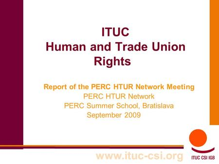 ITUC Human and Trade Union Rights Report of the PERC HTUR Network Meeting PERC HTUR Network PERC Summer School, Bratislava September 2009 www.ituc-csi.org.