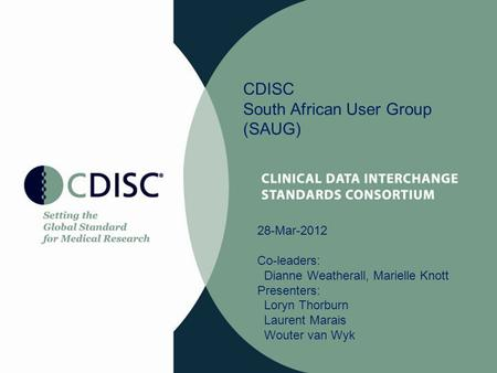 CDISC South African User Group (SAUG) 28-Mar-2012 Co-leaders: Dianne Weatherall, Marielle Knott Presenters: Loryn Thorburn Laurent Marais Wouter van Wyk.