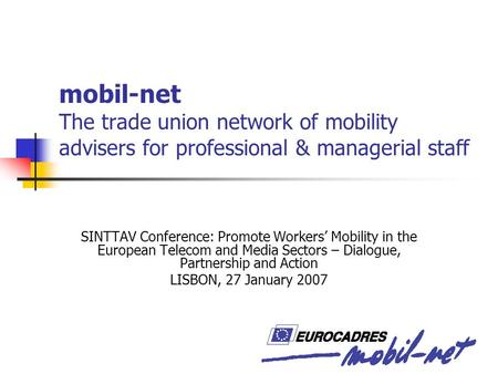 Mobil-net The trade union network of mobility advisers for professional & managerial staff SINTTAV Conference: Promote Workers' Mobility in the European.