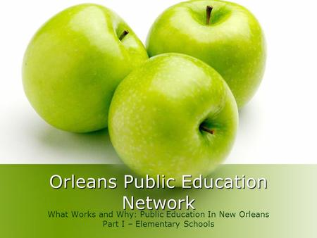 Orleans Public Education Network What Works and Why: Public Education In New Orleans Part I – Elementary Schools.