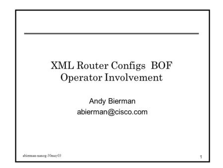 Abierman-nanog-30may03 1 XML Router Configs BOF Operator Involvement Andy Bierman