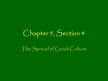 Chapter 5, Section 4 The Spread of Greek Culture.