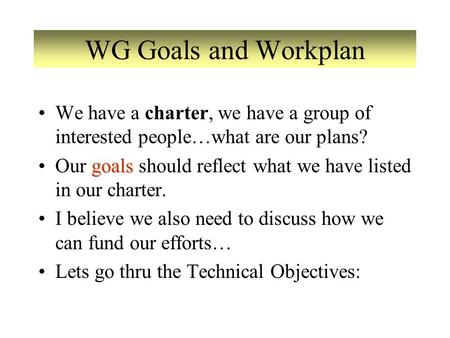 WG Goals and Workplan We have a charter, we have a group of interested people…what are our plans? goalsOur goals should reflect what we have listed in.