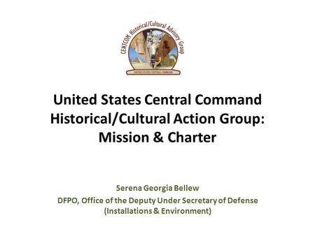 United States Central Command Historical/Cultural Action Group: Mission & Charter Serena Georgia Bellew DFPO, Office of the Deputy Under Secretary of Defense.