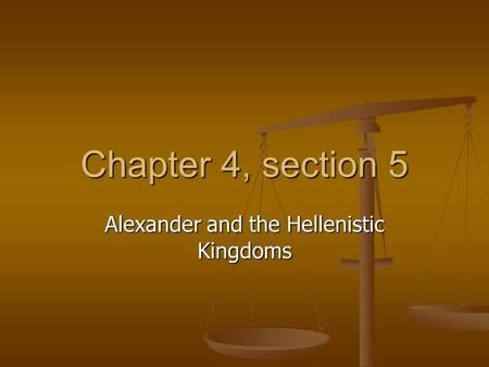 Chapter 4, section 5 Alexander and the Hellenistic Kingdoms.