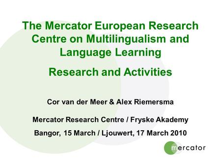 The Mercator European Research Centre on Multilingualism and Language Learning Research and Activities Cor van der Meer & Alex Riemersma Mercator Research.