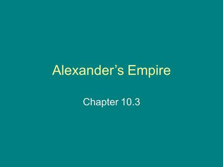 Alexander's Empire Chapter 10.3. Phillip II of Macedonia Macedonia was a country north of Greece.