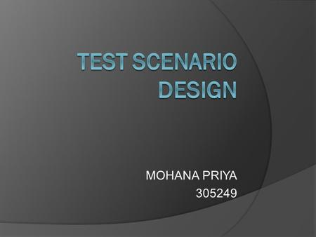 MOHANA PRIYA 305249. TEST SCENARIO  Test scenario represent a powerful tool for test design and are a single event or a sequence of events that happen.