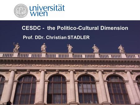 CESDC - the Politico-Cultural Dimension Prof. DDr. Christian STADLER.