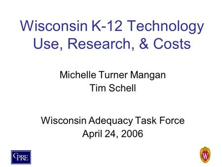 Wisconsin K-12 Technology Use, Research, & Costs Michelle Turner Mangan Tim Schell Wisconsin Adequacy Task Force April 24, 2006.