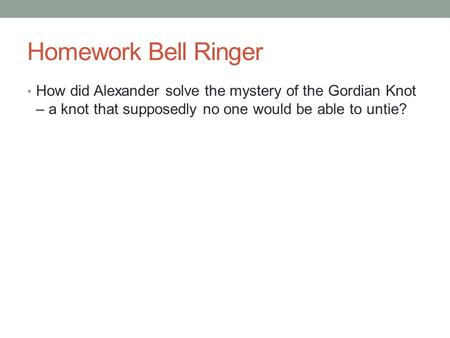 Homework Bell Ringer How did Alexander solve the mystery of the Gordian Knot – a knot that supposedly no one would be able to untie?