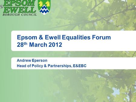 Epsom & Ewell Equalities Forum 28 th March 2012 Andrew Eperson Head of Policy & Partnerships, E&EBC.