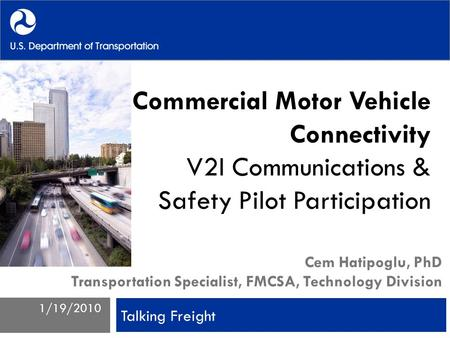Commercial Motor Vehicle Connectivity V2I Communications & Safety Pilot Participation Cem Hatipoglu, PhD Transportation Specialist, FMCSA, Technology Division.
