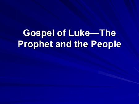 Gospel of Luke—The Prophet and the People. Scope: The prophet visits God's people in order to gather them into a restored People. The prophets call demands.