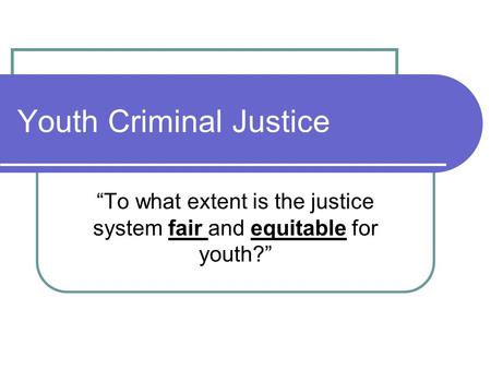 "Youth Criminal Justice ""To what extent is the justice system fair and equitable for youth?"""