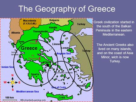 The Geography of Greece Greek civilization started in the south of the Balkan Peninsula in the eastern Mediterranean. The Ancient Greeks also lived on.