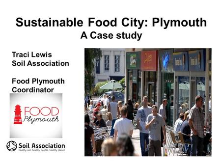 Sustainable Food City: Plymouth A Case study Traci Lewis Soil Association Food Plymouth Coordinator.