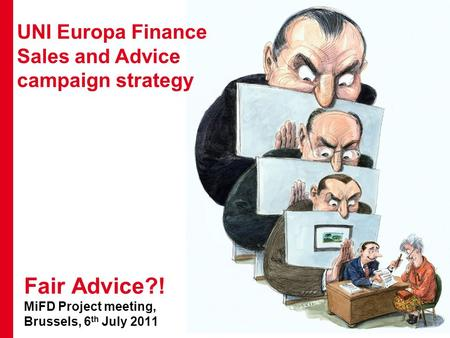 1 UNI Europa Finance Sales and Advice campaign strategy Fair Advice?! MiFD Project meeting, Brussels, 6 th July 2011.