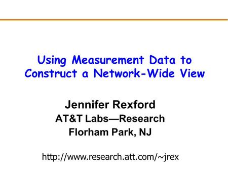 Using Measurement Data to Construct a Network-Wide View Jennifer Rexford AT&T Labs—Research Florham Park, NJ