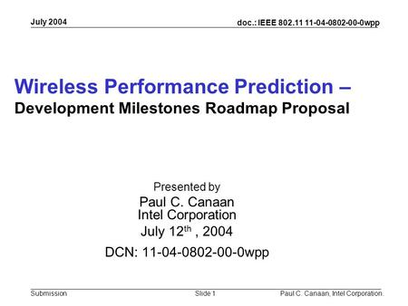 Submission doc.: IEEE 802.11 11-04-0802-00-0wpp July 2004 Paul C. Canaan, Intel Corporation.Slide 1 Wireless Performance Prediction – Development Milestones.