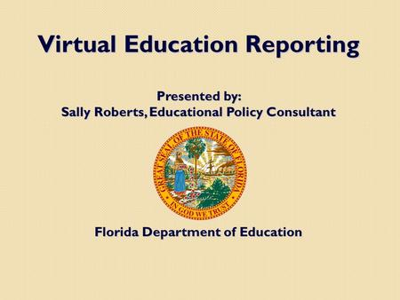 Virtual Education Reporting Presented by: Sally Roberts, Educational Policy Consultant Florida Department of Education.
