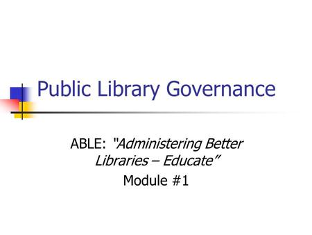 "Public Library Governance ABLE: ""Administering Better Libraries – Educate"" Module #1."