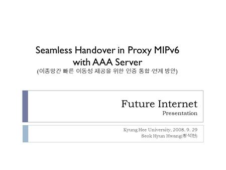 Future Internet Presentation Kyung Hee University, 2008. 9. 29 Seok Hyun Hwang( 황석현 ) Seamless Handover in Proxy MIPv6 with AAA Server ( 이종망간 빠른 이동성 제공을.