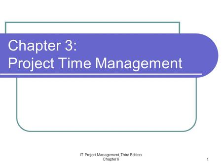 IT Project Management, Third Edition Chapter 6 1 Chapter 3: Project Time Management.