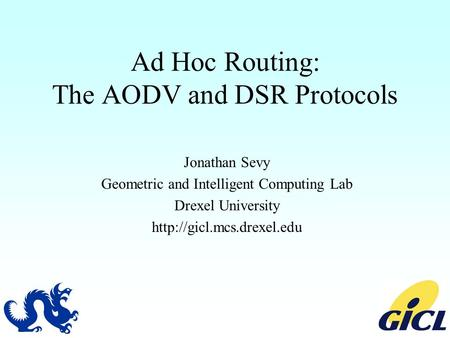 Ad Hoc Routing: The AODV and DSR Protocols Jonathan Sevy Geometric and Intelligent Computing Lab Drexel University