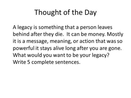 Thought of the Day A legacy is something that a person leaves behind after they die. It can be money. Mostly it is a message, meaning, or action that was.