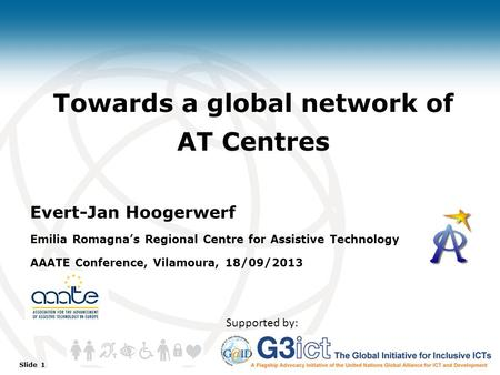 Slide 1 Towards a global network of AT Centres Evert-Jan Hoogerwerf Emilia Romagna's Regional Centre for Assistive Technology AAATE Conference, Vilamoura,