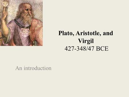 Plato, Aristotle, and Virgil 427-348/47 BCE An introduction.
