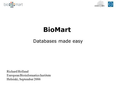 BioMart Databases made easy Richard Holland European Bioinformatics Institute Helsinki, September 2006.