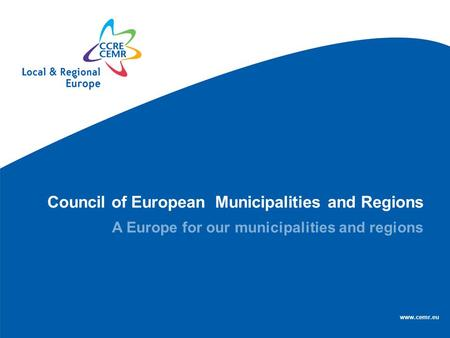 Council of European Municipalities and Regions A Europe for our municipalities and regions www.cemr.eu.