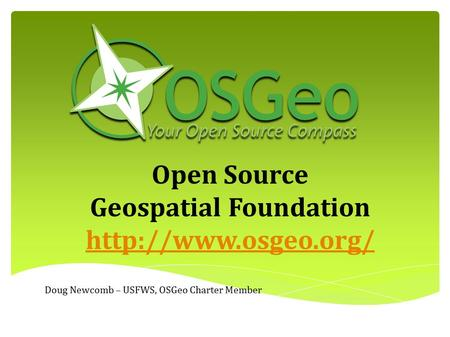 Open Source Geospatial Foundation  Doug Newcomb – USFWS, OSGeo Charter Member.