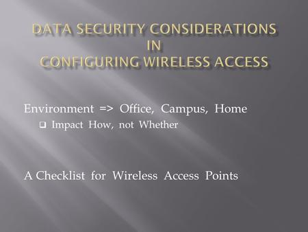Environment => Office, Campus, Home  Impact How, not Whether A Checklist for Wireless Access Points.
