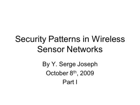 Security Patterns in Wireless Sensor Networks By Y. Serge Joseph October 8 th, 2009 Part I.