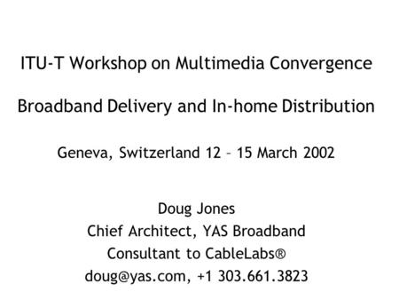 ITU-T Workshop on Multimedia Convergence Broadband Delivery and In-home Distribution Geneva, Switzerland 12 – 15 March 2002 Doug Jones Chief Architect,