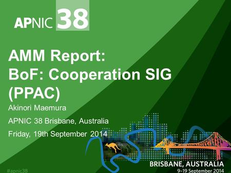 AMM Report: BoF: Cooperation SIG (PPAC) Akinori Maemura APNIC 38 Brisbane, Australia Friday, 19th September 2014.