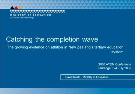 Catching the completion wave David Scott – Ministry of Education The growing evidence on attrition in New Zealand's tertiary education system 2006 ATEM.