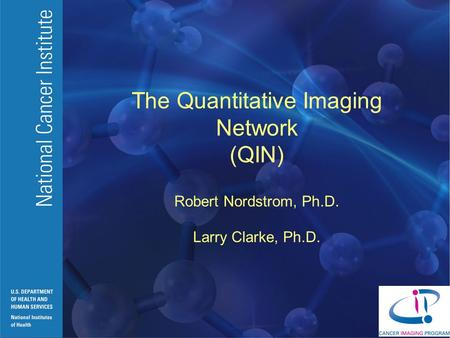 The Quantitative Imaging Network (QIN) Robert Nordstrom, Ph.D. Larry Clarke, Ph.D.