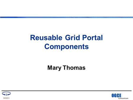 OGCE Consortium Reusable Grid Portal Components Mary Thomas.