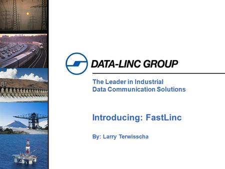 1 The Leader in Industrial Data Communication Solutions Introducing: FastLinc By: Larry Terwisscha.