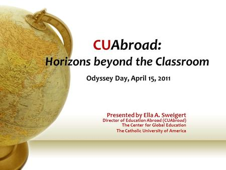 CUAbroad: Horizons beyond the Classroom Odyssey Day, April 15, 2011 Presented by Ella A. Sweigert Director of Education Abroad (CUAbroad) The Center for.