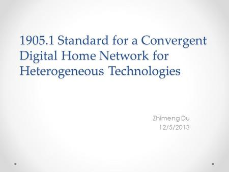 1905.1 Standard for a Convergent Digital Home Network for Heterogeneous Technologies Zhimeng Du 12/5/2013.